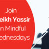 Join Sheikh Yassir on Mindful Wednesdays