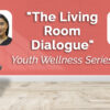 """""""The Living Room Dialogue""""  Youth Wellness Series"""